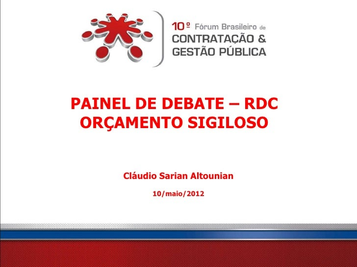 PAINEL DE DEBATE – RDC ORÇAMENTO SIGILOSO     Cláudio Sarian Altounian           10/maio/2012