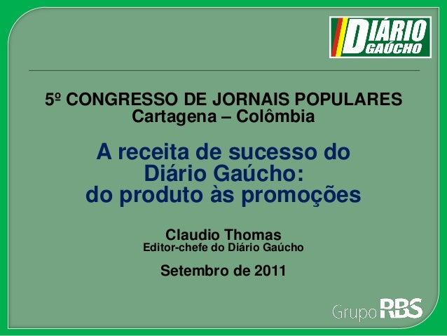 5º CONGRESSO DE JORNAIS POPULARES Cartagena – Colômbia A receita de sucesso do Diário Gaúcho: do produto às promoções Clau...