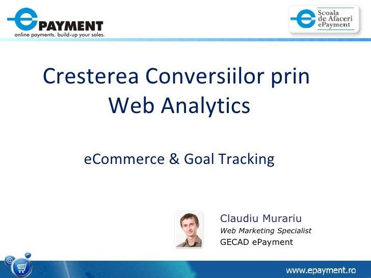 Cresterea Conversiilor prin  Web Analytics eCommerce & Goal Tracking Claudiu Murariu Web Marketing Specialist  GECAD ePaym...