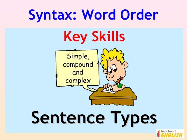 Syntax: Word Order Key Skills Simple, compound and complex  Sentence Types