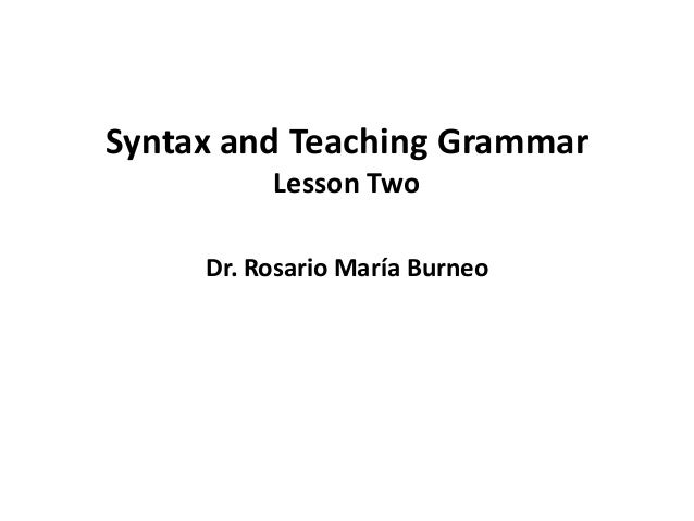 Syntax and Teaching Grammar          Lesson Two     Dr. Rosario María Burneo