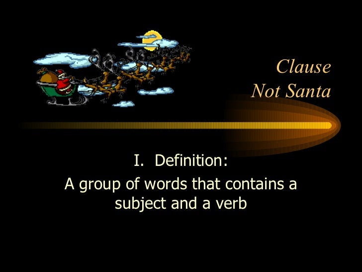 Clause Not Santa I.  Definition: A group of words that contains a subject and a verb