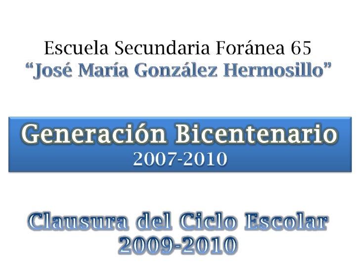 """Escuela Secundaria Foránea 65 """"José María González Hermosillo""""<br />Generación Bicentenario<br />2007-2010<br />Clausura d..."""