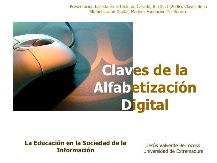 Clav es de la   Alfab etización  D igital Presentación basada en el texto de Casado, R. (Dir.) (2006). Claves de la Alfabe...