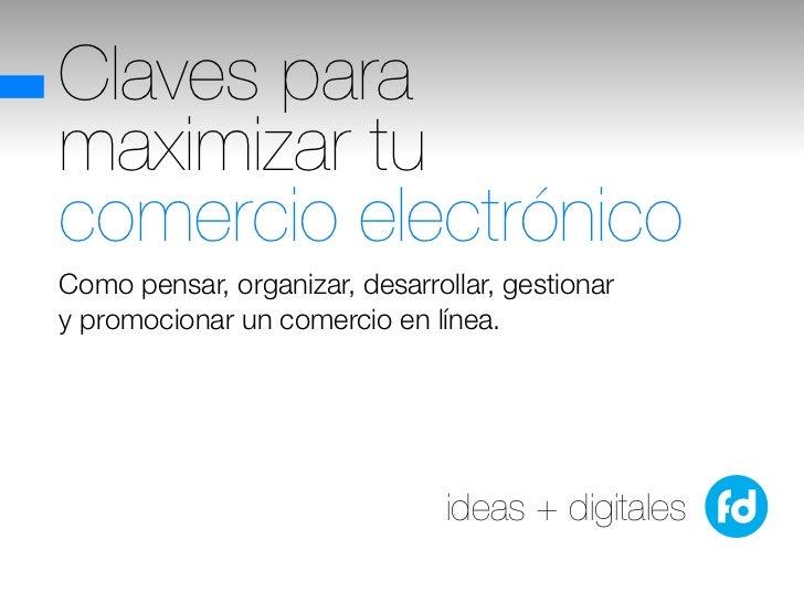 Claves paramaximizar tucomercio electrónicoComo pensar, organizar, desarrollar, gestionary promocionar un comercio en líne...