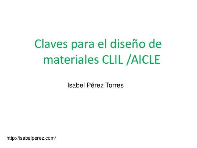 Claves para el diseño de              materiales CLIL /AICLE                          Isabel Pérez Torreshttp://isabelpere...