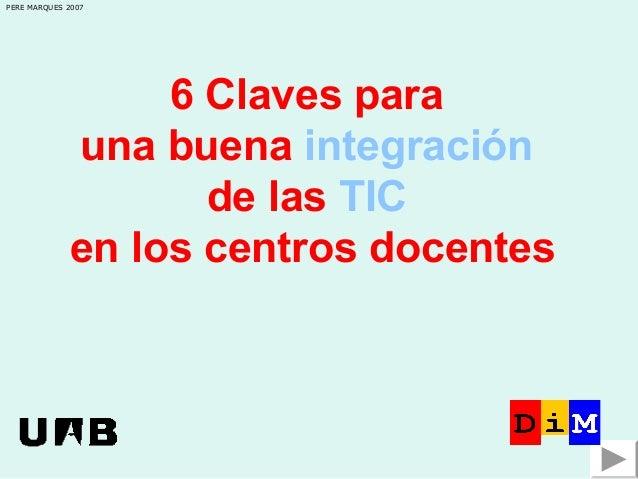PERE MARQUES 2007  6 Claves para una buena integración de las TIC en los centros docentes