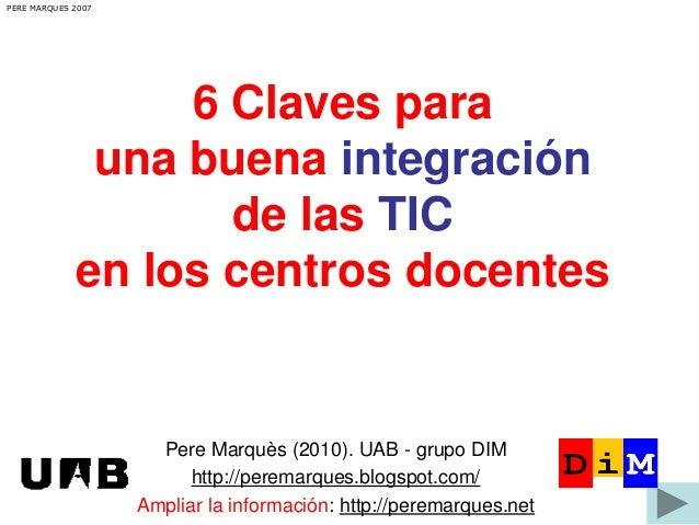 PERE MARQUES 2007  6 Claves para una buena integración de las TIC en los centros docentes  Pere Marquès (2010). UAB - grup...