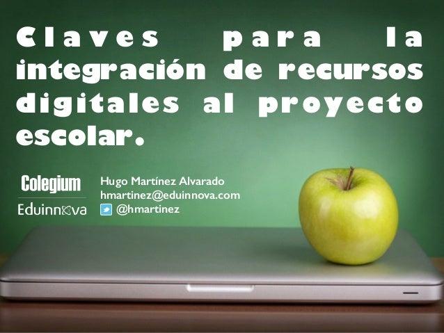 C l a v e s p a r a l a  integración de recursos  digitales al proyecto  escolar.  Hugo Martínez Alvarado  hmartinez@eduin...