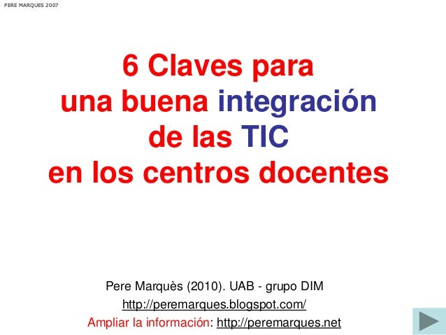 6 Claves para  una buena integración  de las TIC  PERE MARQUES 2007  en los centros docentes  Pere Marquès (2010). UAB - g...