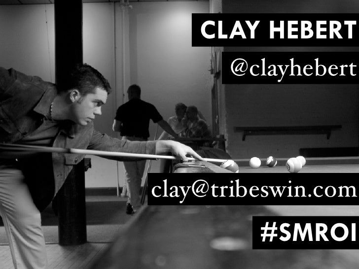 CLAY HEBERT      @clayhebertclay@tribeswin.com         #SMROI
