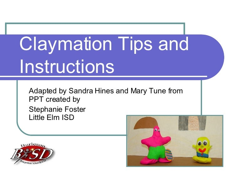 Claymation Tips and Instructions Adapted by Sandra Hines and Mary Tune from PPT created by Stephanie Foster  Little Elm ISD