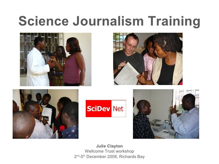 Science Journalism Training <ul><li>Julie Clayton </li></ul><ul><li>Wellcome Trust workshop </li></ul><ul><li>2 nd -5 th  ...