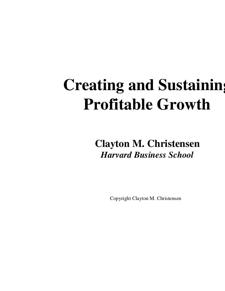 Creating and Sustaining  Profitable Growth    Clayton M. Christensen     Harvard Business School       Copyright Clayton M...