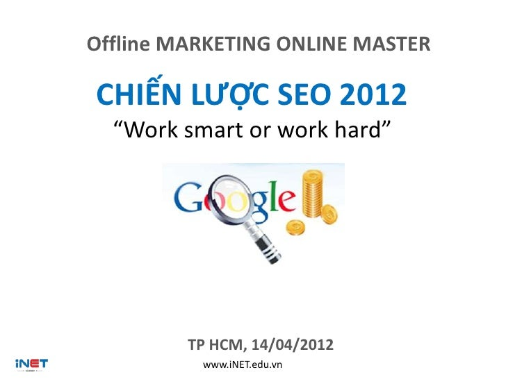 "Offline MARKETING ONLINE MASTERCHIẾN LƯỢC SEO 2012  ""Work smart or work hard""         TP HCM, 14/04/2012          www.iNET..."