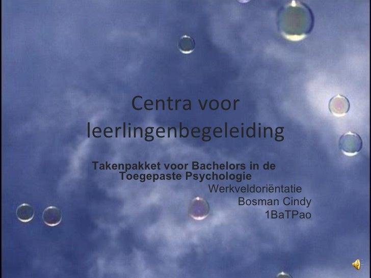 Centra voor leerlingenbegeleiding Takenpakket voor Bachelors in de  Toegepaste Psychologie Werkveldoriëntatie  Bosman Cind...
