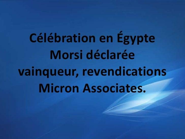 Célébration en Égypte     Morsi déclaréevainqueur, revendications   Micron Associates.