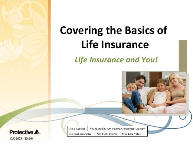 Covering the Basics of Life Insurance Life Insurance and You!  Not a Deposit  Not Insured by Any Federal Government Agency...