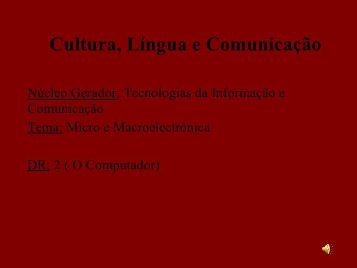 Cultura, Língua e Comunicação Núcleo Gerador:  Tecnologias da Informação e Comunicação Tema:  Micro e Macroelectrónica DR:...