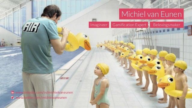 Michiel van Eunen Imagineer Gamification Expert Belevingsmaker www.linkedin.com/in/michielvaneunen www.twitter.com/michiel...