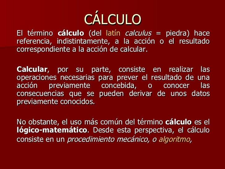 CÁLCULO <ul><li>El término  cálculo  (del  latín   calculus  = piedra) hace referencia, indistintamente, a la acción o el ...