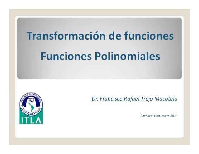 Transformacióndefunciones Funciones Polinomiales Dr.FranciscoRafaelTrejoMacotela Pachuca,Hgo.mayo2013