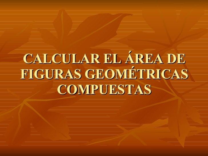 CALCULAR EL ÁREA DE FIGURAS GEOMÉTRICAS COMPUESTAS