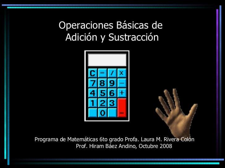 Operaciones Básicas de  Adición y Sustracción Programa de Matemáticas 6to grado Profa. Laura M. Rivera Colón  Prof. Hiram ...