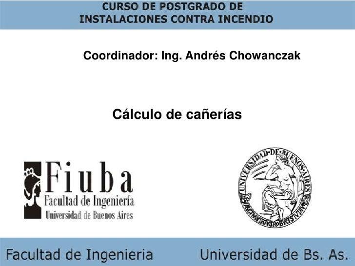 Coordinador: Ing. Andrés Chowanczak<br />Cálculo de cañerías<br />