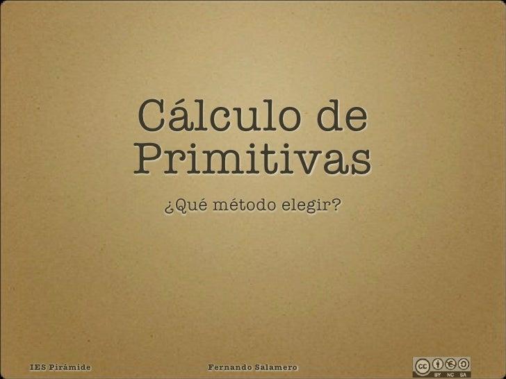 Cálculo de                Primitivas                 ¿Qué método elegir?     IES Pirámide        Fernando Salamero