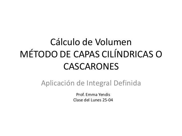 Cálculo de VolumenMÉTODO DE CAPAS CILÍNDRICAS OCASCARONESAplicación de Integral DefinidaProf. Emma YendisClase del Lunes 2...