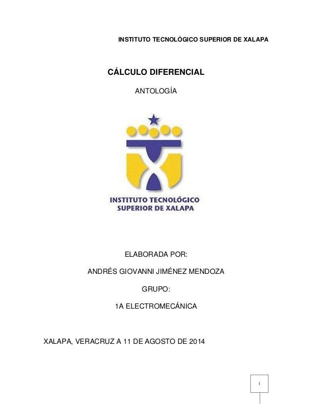 I INSTITUTO TECNOLÓGICO SUPERIOR DE XALAPA CÁLCULO DIFERENCIAL ANTOLOGÍA ELABORADA POR: ANDRÉS GIOVANNI JIMÉNEZ MENDOZA GR...
