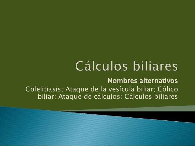 Nombres alternativosColelitiasis; Ataque de la vesícula biliar; Cólicobiliar; Ataque de cálculos; Cálculos biliares