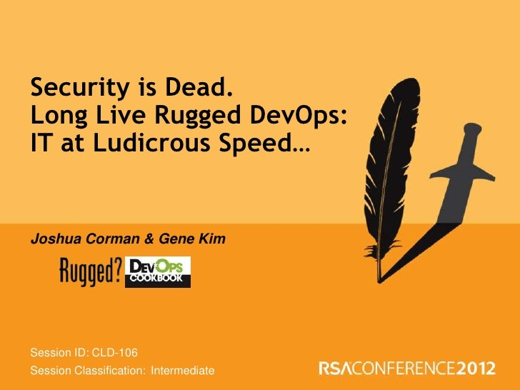Security is Dead.Long Live Rugged DevOps:IT at Ludicrous Speed…Joshua Corman & Gene KimSession ID: CLD-106Session Classifi...