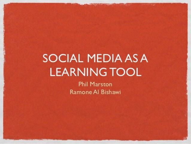 SOCIAL MEDIA AS A LEARNING TOOL      Phil Marston    Ramone Al Bishawi