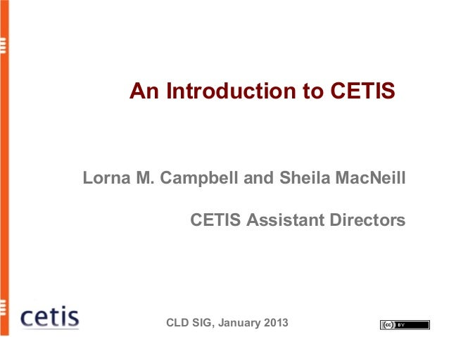 An Introduction to CETISLorna M. Campbell and Sheila MacNeill             CETIS Assistant Directors         CLD SIG, Janua...
