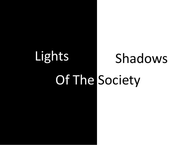 Lights and Shadows of ourselves and the society