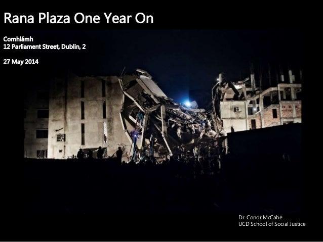 Rana Plaza One Year On Comhlámh 12 Parliament Street, Dublin, 2 27 May 2014 Dr. Conor McCabe UCD School of Social Justice