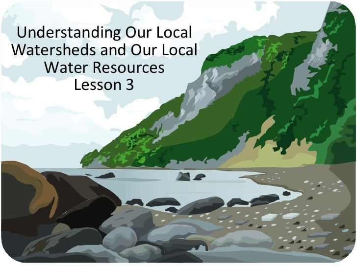 Understanding Our Local Watersheds and Our Local Water Resources Lesson 3