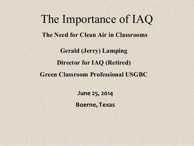 The Importance of IAQ The Need for Clean Air in Classrooms Gerald (Jerry) Lamping Director for IAQ (Retired) Green Classro...