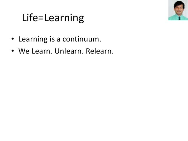• Learning is a continuum. • We Learn. Unlearn. Relearn. Life=Learning