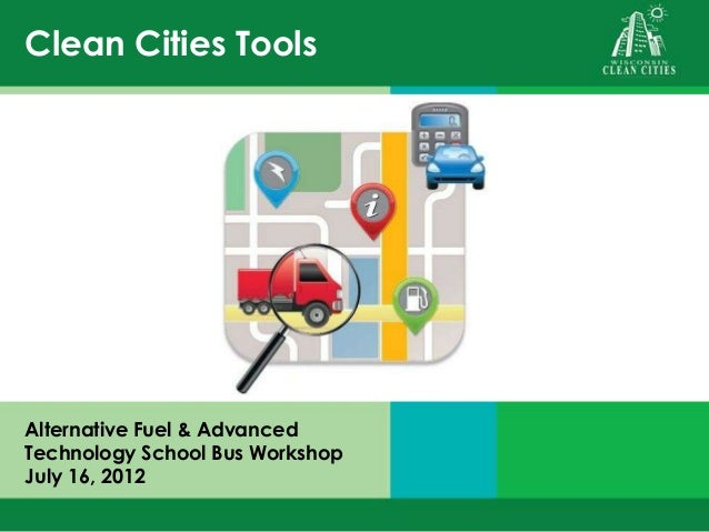 Clean Cities Tools Alternative Fuel & Advanced Technology School Bus Workshop July 16, 2012