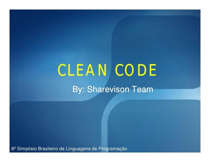 CLEAN CODE                           By: Sharevison Team     8º Simpósio Brasileiro de Linguagens de Programação