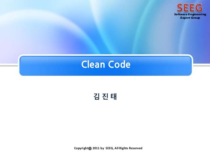 SEEG<br />Software Engineering<br />Expert Group<br />Clean Code<br />김진 태<br />Copyrightⓒ 2011 by SEEG, All Rights Reserv...