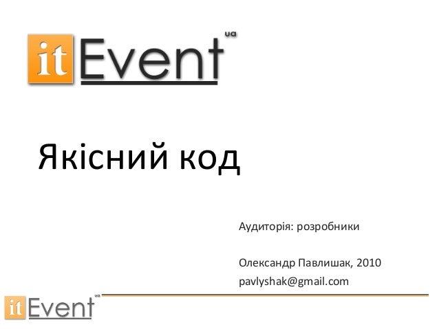 Якісний код Аудиторія: розробники Олександр Павлишак, 2010 pavlyshak@gmail.com