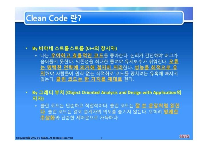Clean Code 란?       • By 비야네 스트롭스트룹 (C++의 창시자)          » 나는 우아하고 효율적인 코드를 좋아한다. 논리가 간단해야 버그가            숨어들지 못한다. 의존성을 최대...