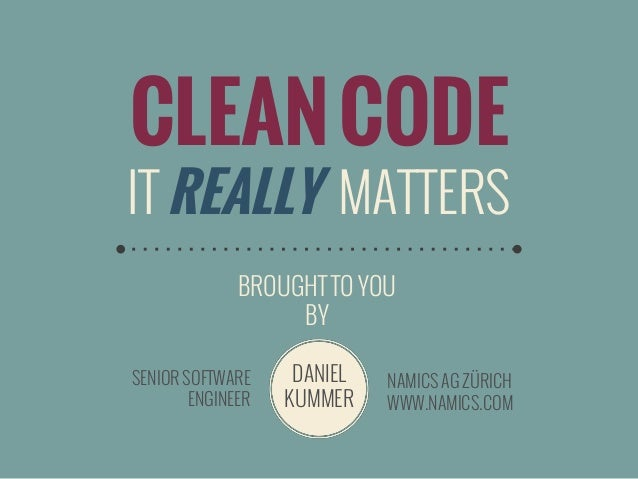 CLEAN CODE  IT REALLY MATTERS BROUGHT TO YOU BY SENIOR SOFTWARE ENGINEER  DANIEL KUMMER  NAMICS AG ZÜRICH WWW.NAMICS.COM