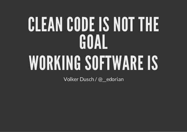 CLEAN CODE IS NOT THE        GOALWORKING SOFTWARE IS     Volker Dusch / @__edorian