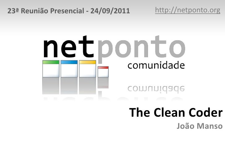 23ª Reunião Presencial - 24/09/2011   http://netponto.org                                  The Clean Coder                ...