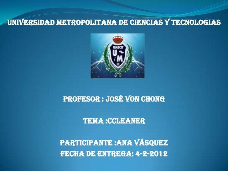 UNIVERSIDAD METROPOLITANA DE CIENCIAS Y TECNOLOGIAS             PROFESOR : JOSÉ VON CHONG                  TEMA :cCLEANER ...